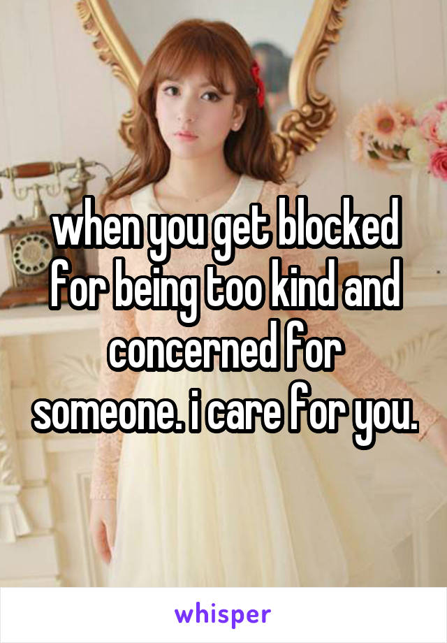 when you get blocked for being too kind and concerned for someone. i care for you.