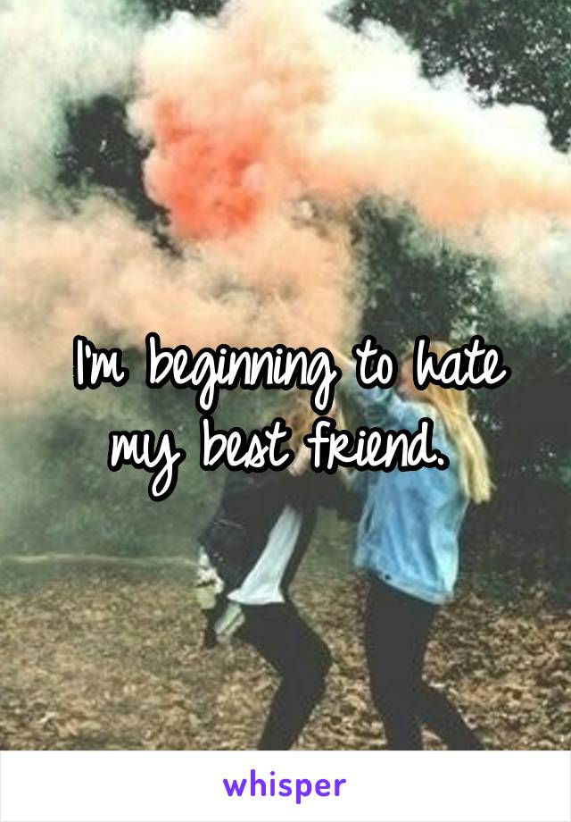 I'm beginning to hate my best friend.