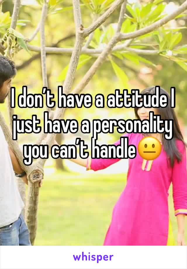 I don't have a attitude I just have a personality you can't handle😐