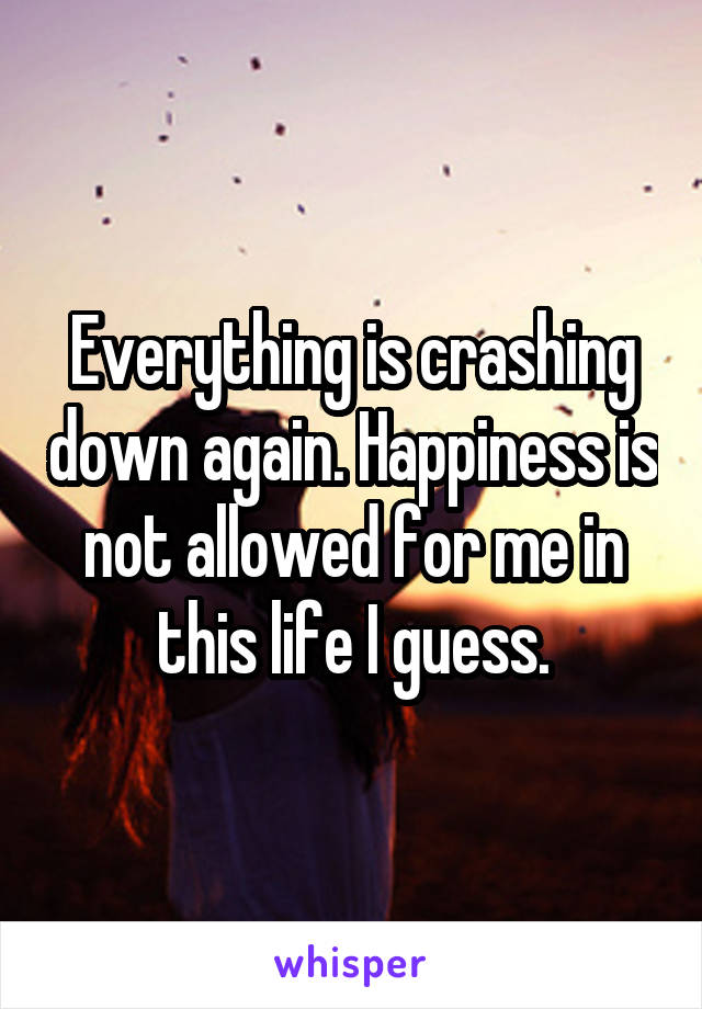 Everything is crashing down again. Happiness is not allowed for me in this life I guess.