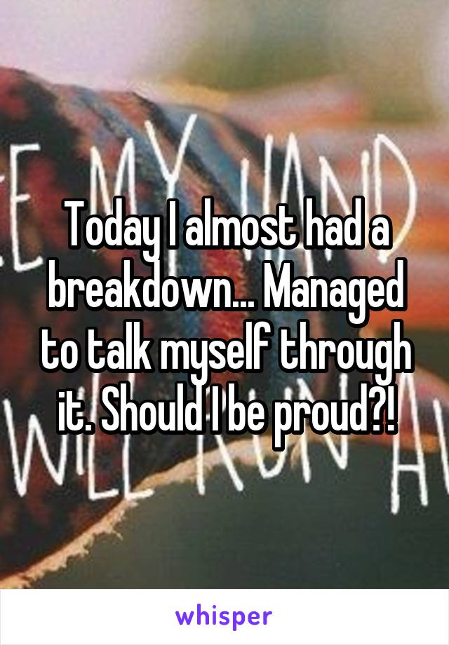 Today I almost had a breakdown... Managed to talk myself through it. Should I be proud?!
