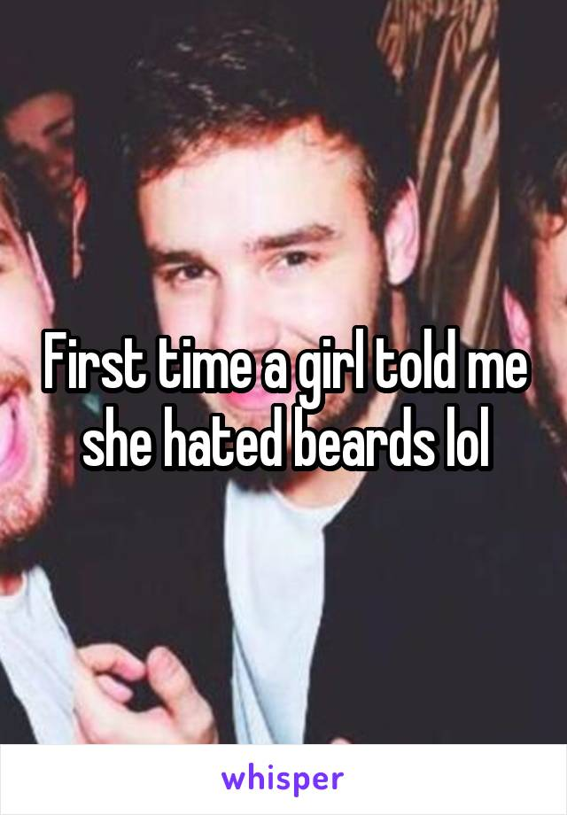 First time a girl told me she hated beards lol