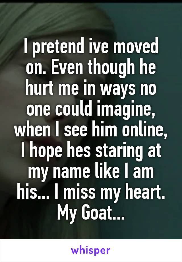 I pretend ive moved on. Even though he hurt me in ways no one could imagine, when I see him online, I hope hes staring at my name like I am his... I miss my heart. My Goat...