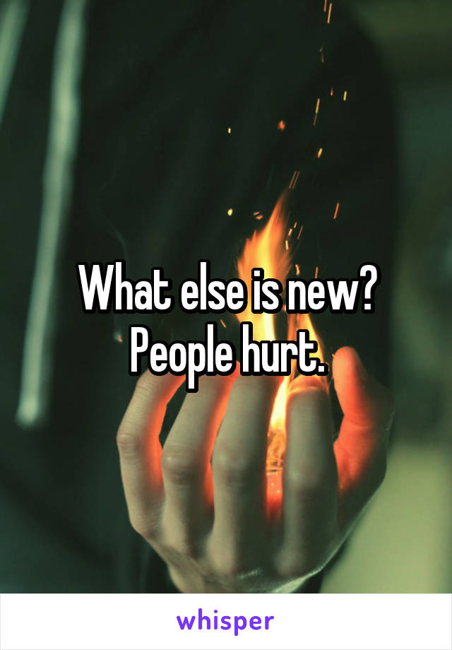 What else is new? People hurt.