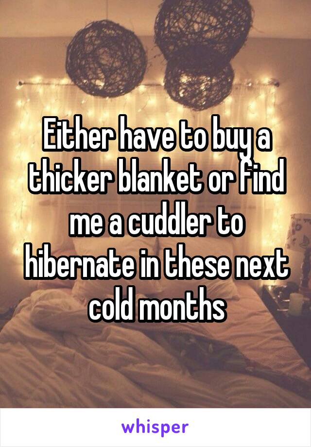 Either have to buy a thicker blanket or find me a cuddler to hibernate in these next cold months