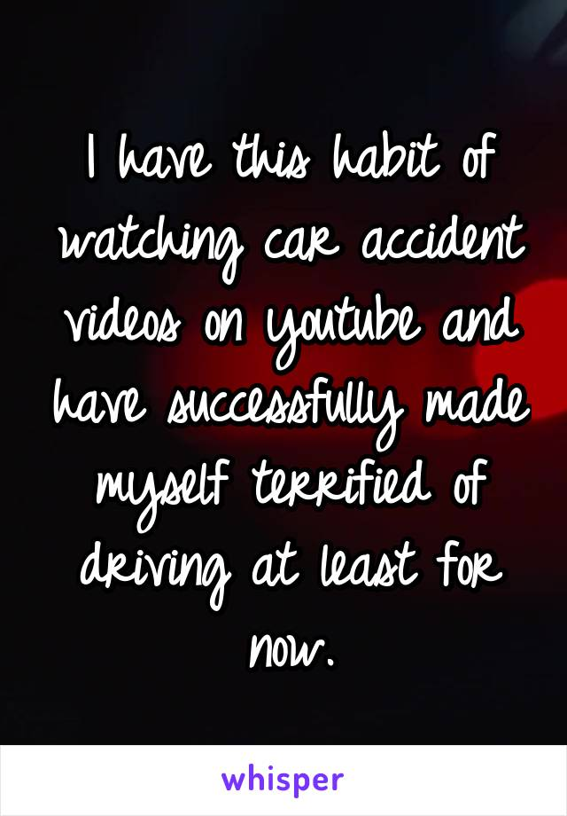 I have this habit of watching car accident videos on youtube and have successfully made myself terrified of driving at least for now.