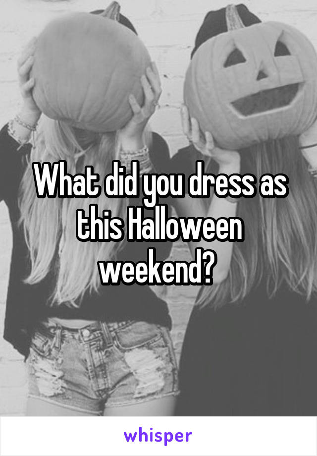 What did you dress as this Halloween weekend?