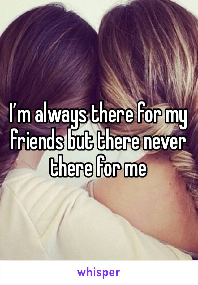 I'm always there for my friends but there never there for me