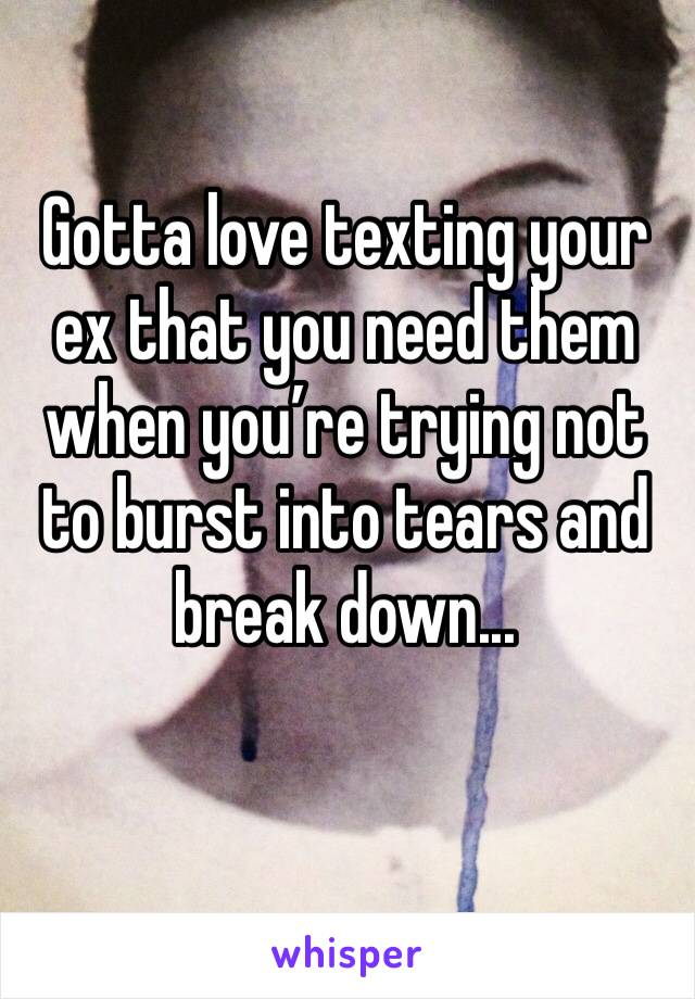 Gotta love texting your ex that you need them when you're trying not to burst into tears and break down...
