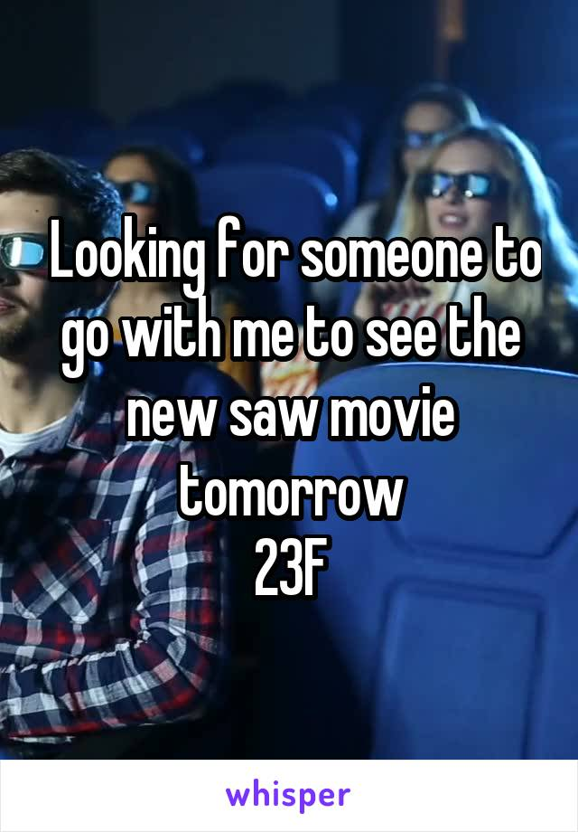 Looking for someone to go with me to see the new saw movie tomorrow 23F