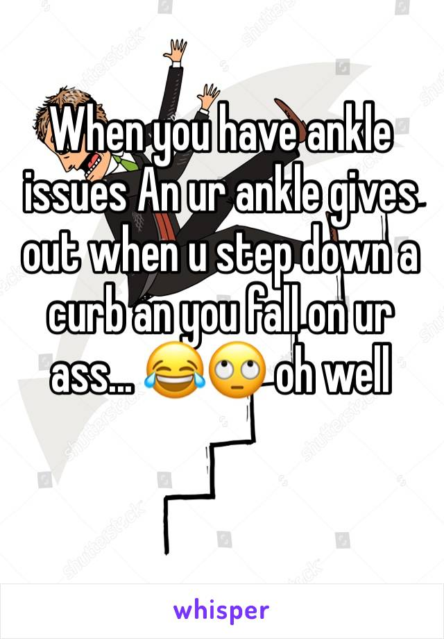 When you have ankle issues An ur ankle gives out when u step down a curb an you fall on ur ass... 😂🙄 oh well
