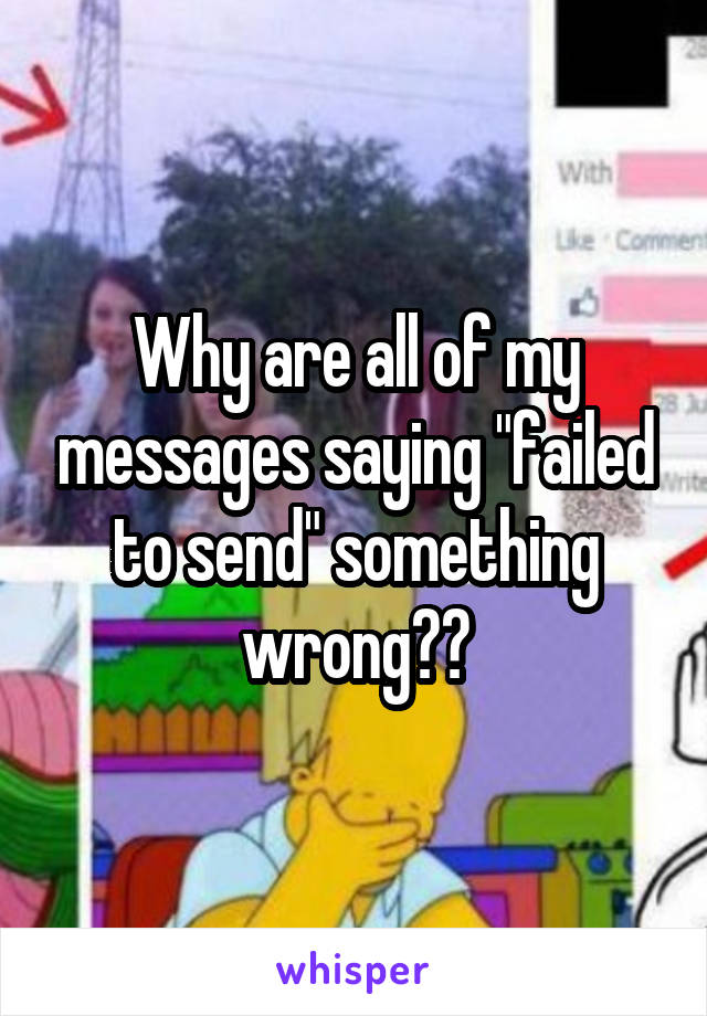"Why are all of my messages saying ""failed to send"" something wrong??"