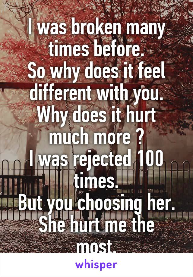 I was broken many times before. So why does it feel different with you. Why does it hurt much more ? I was rejected 100 times. But you choosing her. She hurt me the most.