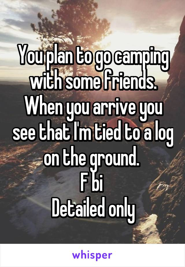 You plan to go camping with some friends. When you arrive you see that I'm tied to a log on the ground.  F bi  Detailed only