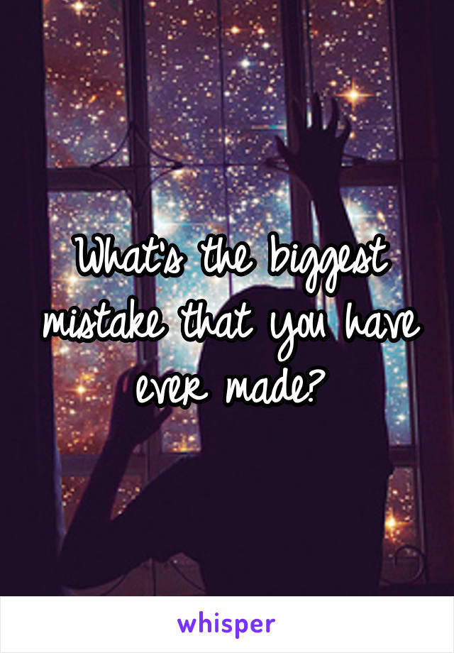 What's the biggest mistake that you have ever made?