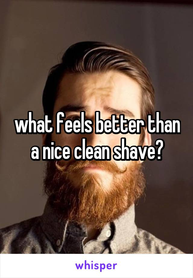 what feels better than a nice clean shave?