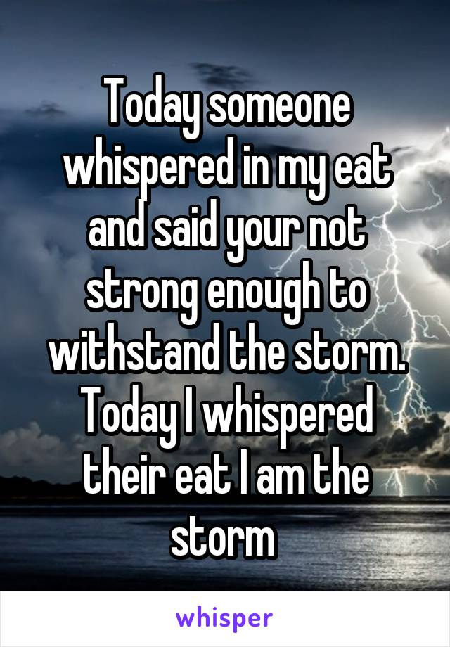 Today someone whispered in my eat and said your not strong enough to withstand the storm. Today I whispered their eat I am the storm