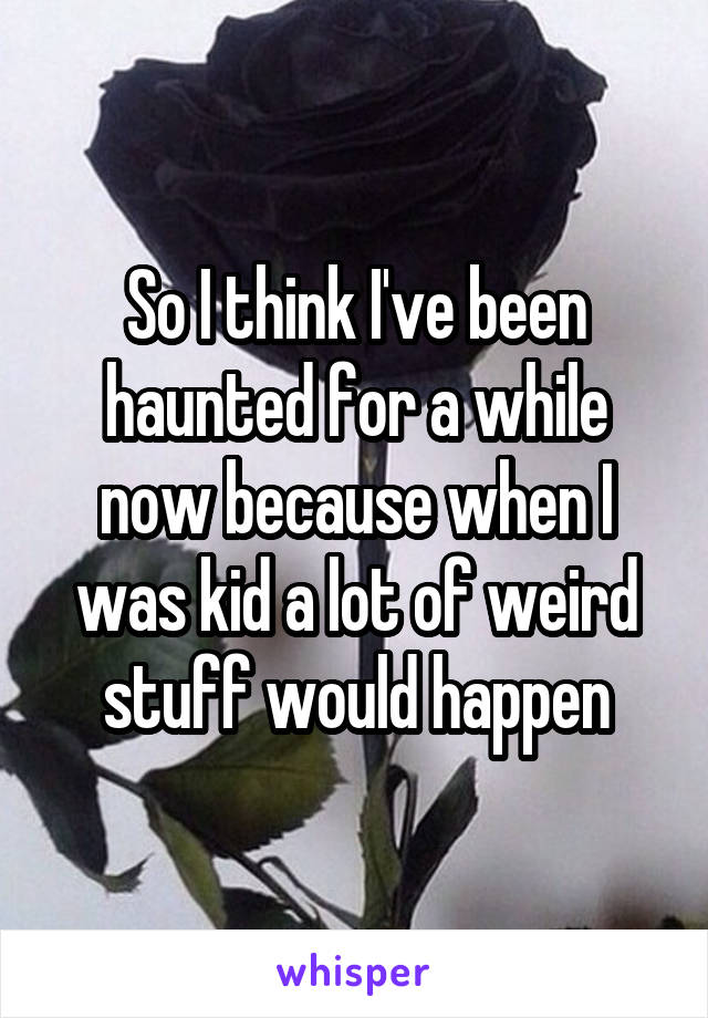 So I think I've been haunted for a while now because when I was kid a lot of weird stuff would happen