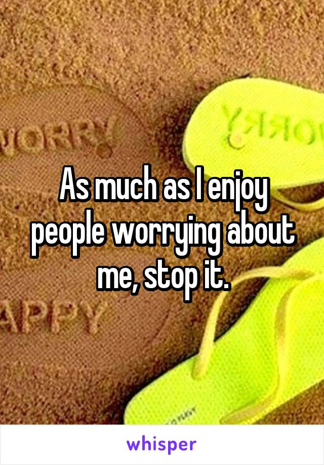 As much as I enjoy people worrying about me, stop it.
