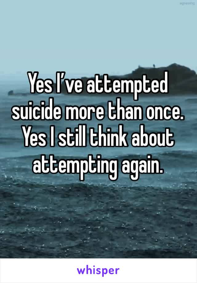 Yes I've attempted suicide more than once.  Yes I still think about attempting again.