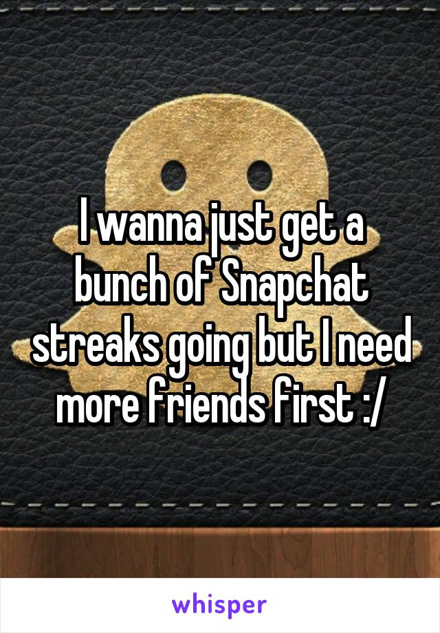 I wanna just get a bunch of Snapchat streaks going but I need more friends first :/