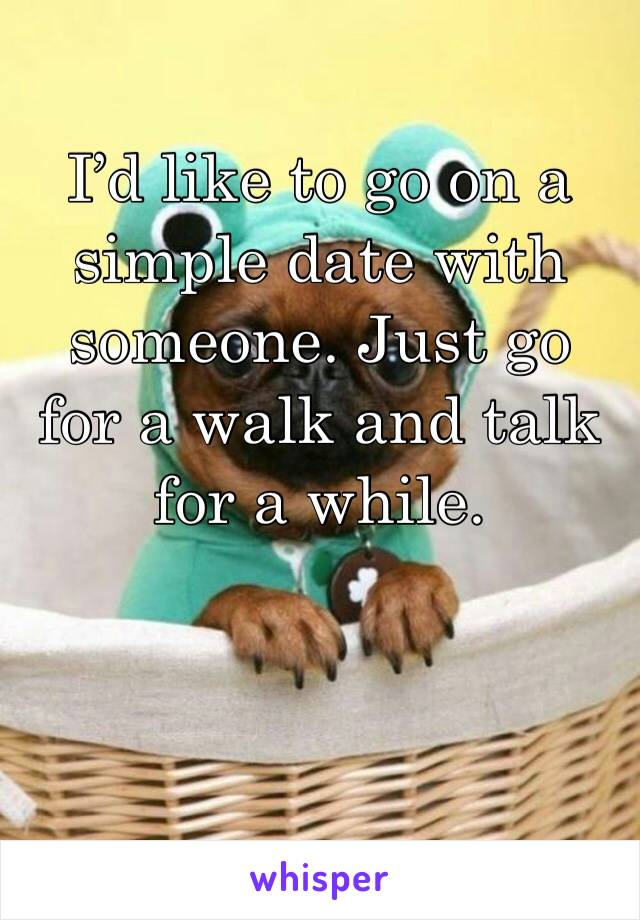 I'd like to go on a simple date with someone. Just go for a walk and talk for a while.