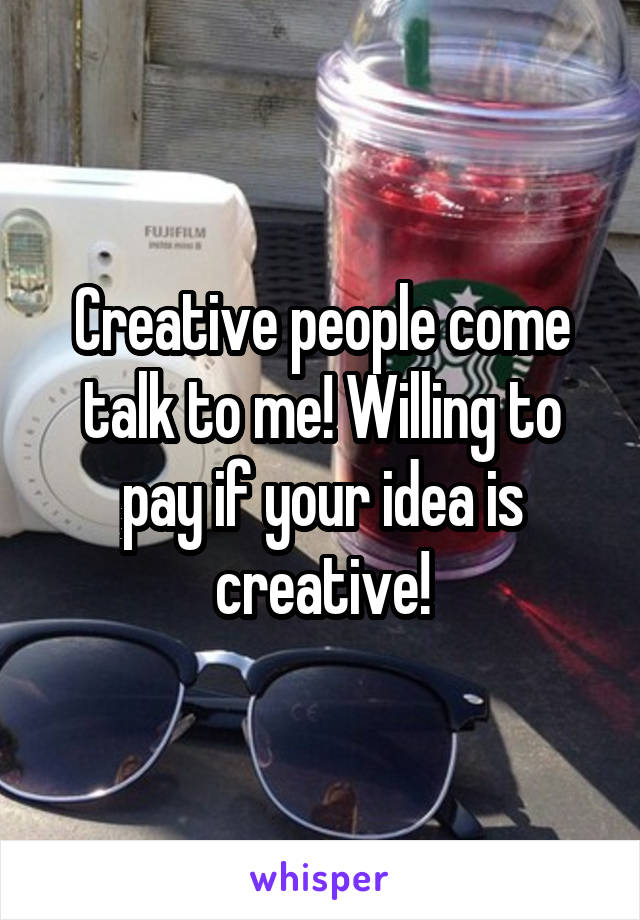 Creative people come talk to me! Willing to pay if your idea is creative!