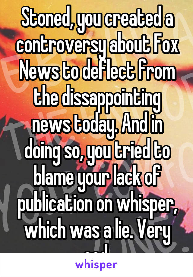 Stoned, you created a controversy about Fox News to deflect from the dissappointing news today. And in doing so, you tried to blame your lack of publication on whisper, which was a lie. Very sad.