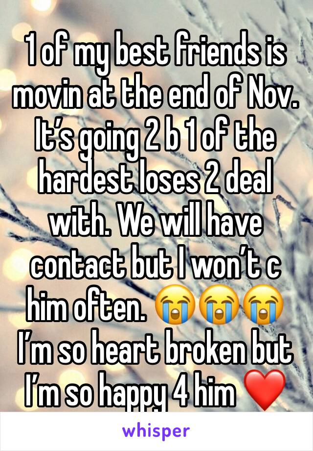 1 of my best friends is movin at the end of Nov. It's going 2 b 1 of the hardest loses 2 deal with. We will have contact but I won't c him often. 😭😭😭 I'm so heart broken but I'm so happy 4 him ❤️