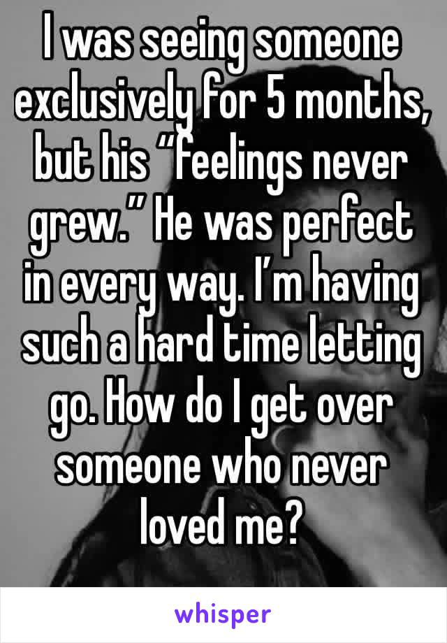 """I was seeing someone exclusively for 5 months, but his """"feelings never grew."""" He was perfect in every way. I'm having such a hard time letting go. How do I get over someone who never loved me?"""