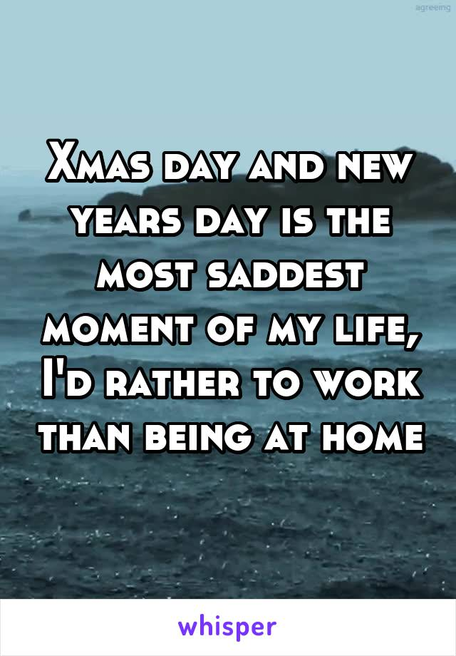 Xmas day and new years day is the most saddest moment of my life, I'd rather to work than being at home