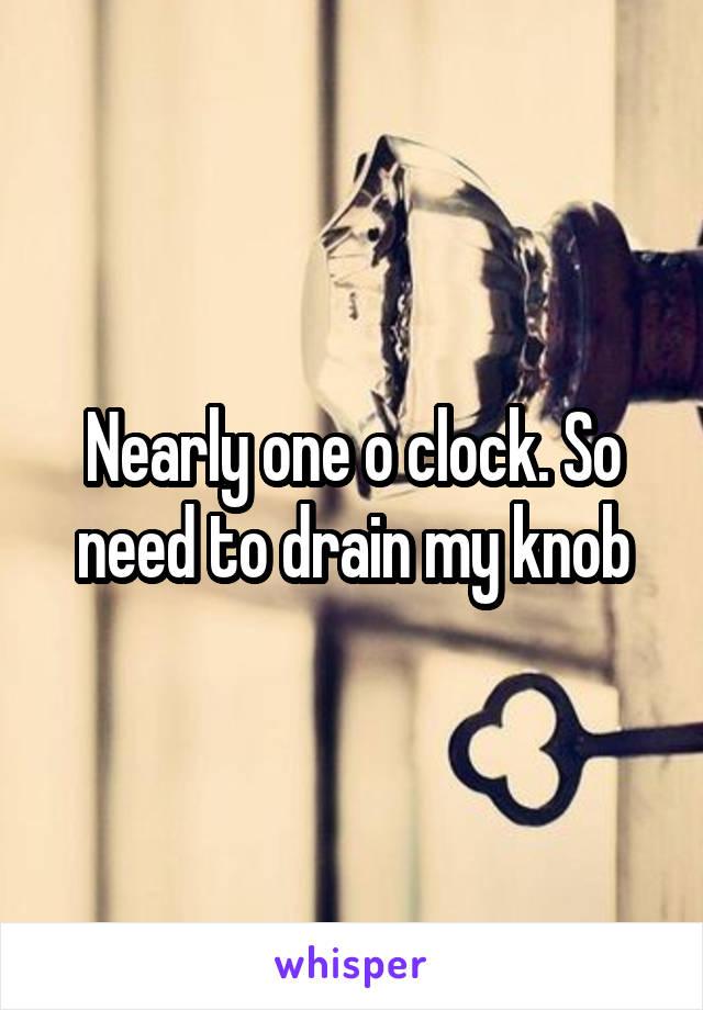 Nearly one o clock. So need to drain my knob