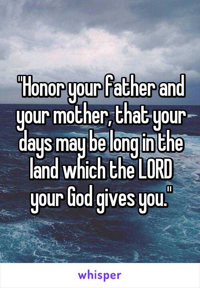 """""""Honor your father and your mother, that your days may be long in the land which the LORD your God gives you."""""""