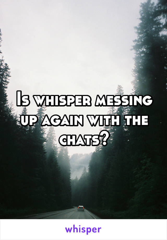 Is whisper messing up again with the chats?