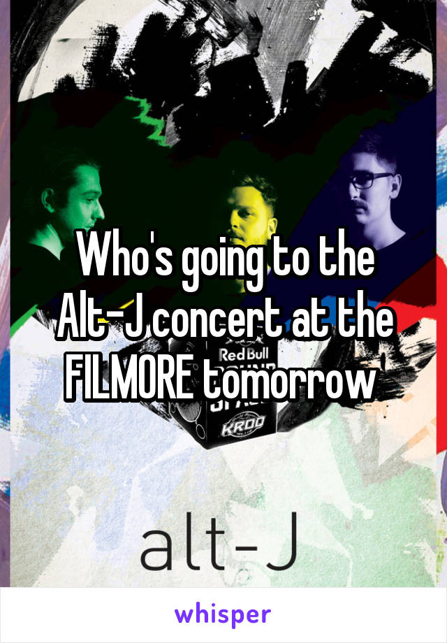 Who's going to the Alt-J concert at the FILMORE tomorrow