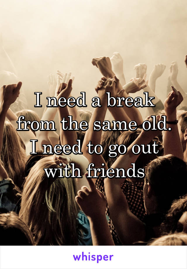 I need a break from the same old. I need to go out with friends