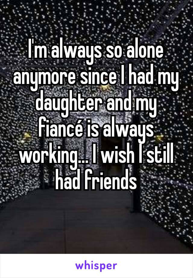 I'm always so alone anymore since I had my daughter and my fiancé is always working... I wish I still had friends