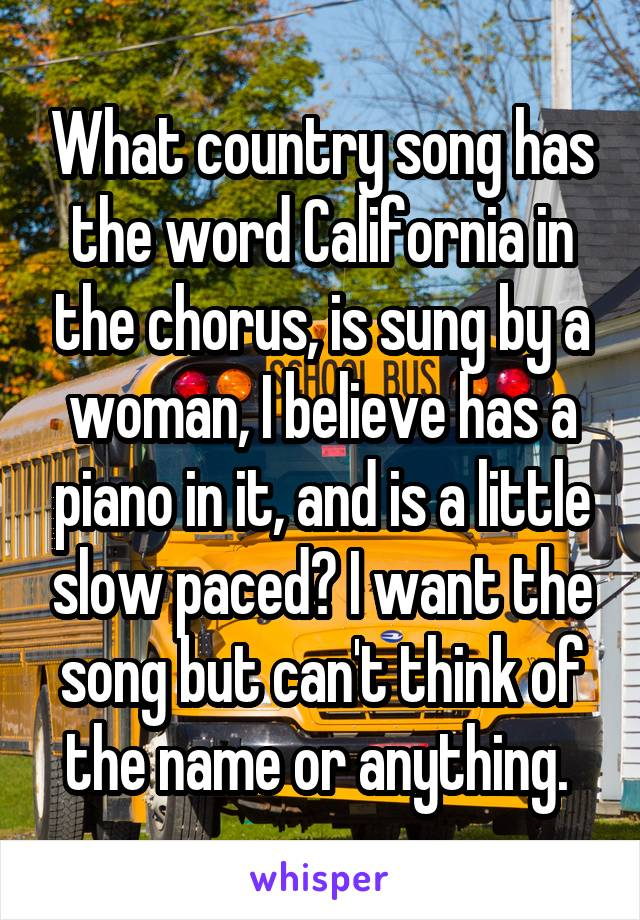 What country song has the word California in the chorus, is sung by a woman, I believe has a piano in it, and is a little slow paced? I want the song but can't think of the name or anything.