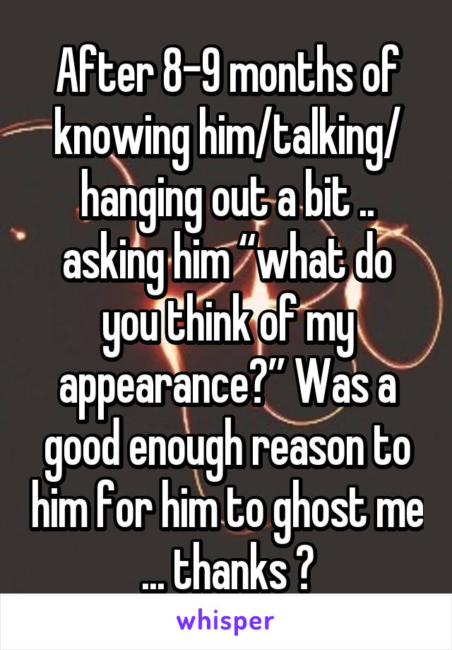 "After 8-9 months of knowing him/talking/ hanging out a bit .. asking him ""what do you think of my appearance?"" Was a good enough reason to him for him to ghost me ... thanks 😔"