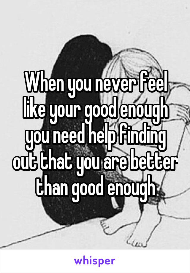 When you never feel like your good enough you need help finding out that you are better than good enough