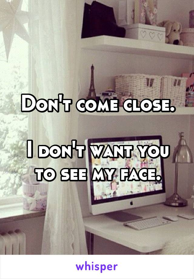 Don't come close.  I don't want you to see my face.