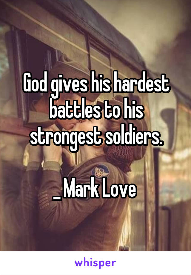 God gives his hardest battles to his strongest soldiers.  _ Mark Love