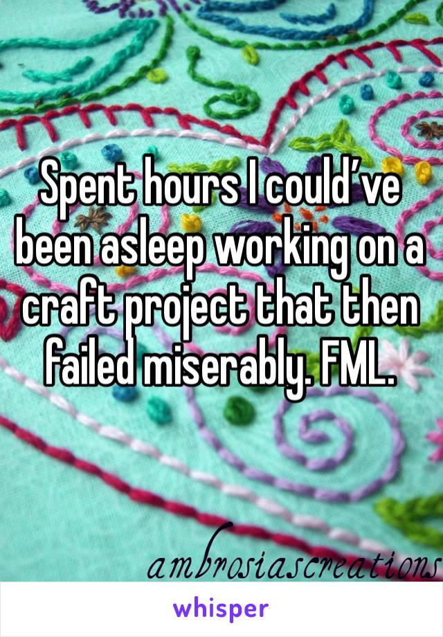 Spent hours I could've been asleep working on a craft project that then failed miserably. FML.