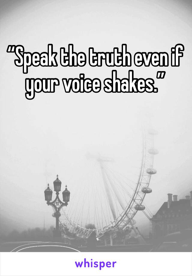 """""""Speak the truth even if your voice shakes."""""""