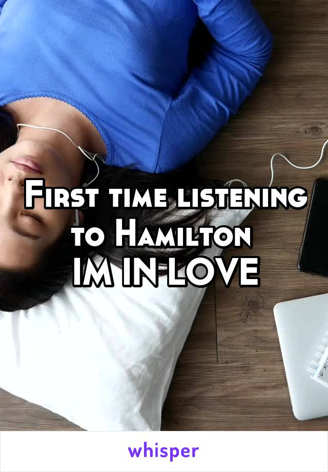 First time listening to Hamilton  IM IN LOVE
