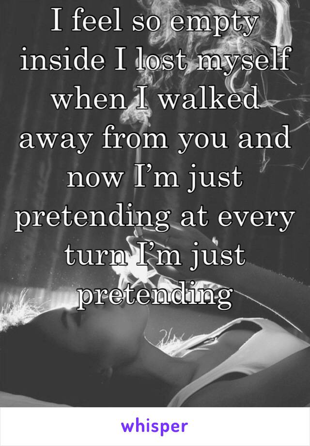 I feel so empty inside I lost myself when I walked away from you and now I'm just pretending at every turn I'm just pretending