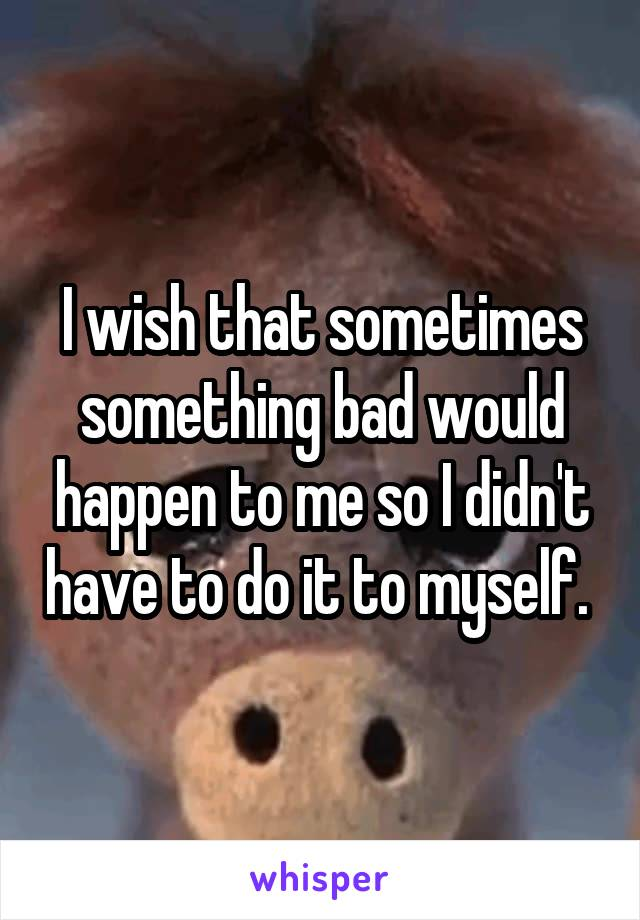 I wish that sometimes something bad would happen to me so I didn't have to do it to myself.