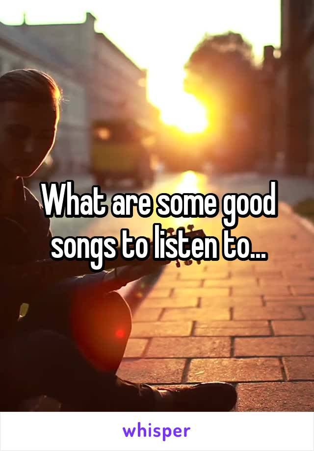 What are some good songs to listen to...