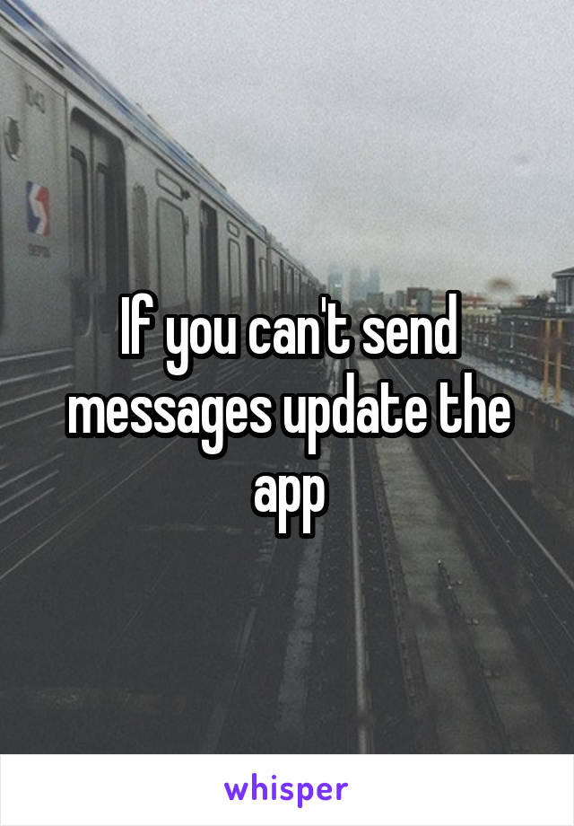 If you can't send messages update the app