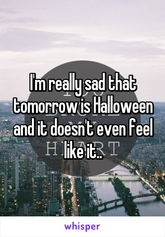 I'm really sad that tomorrow is Halloween and it doesn't even feel like it..